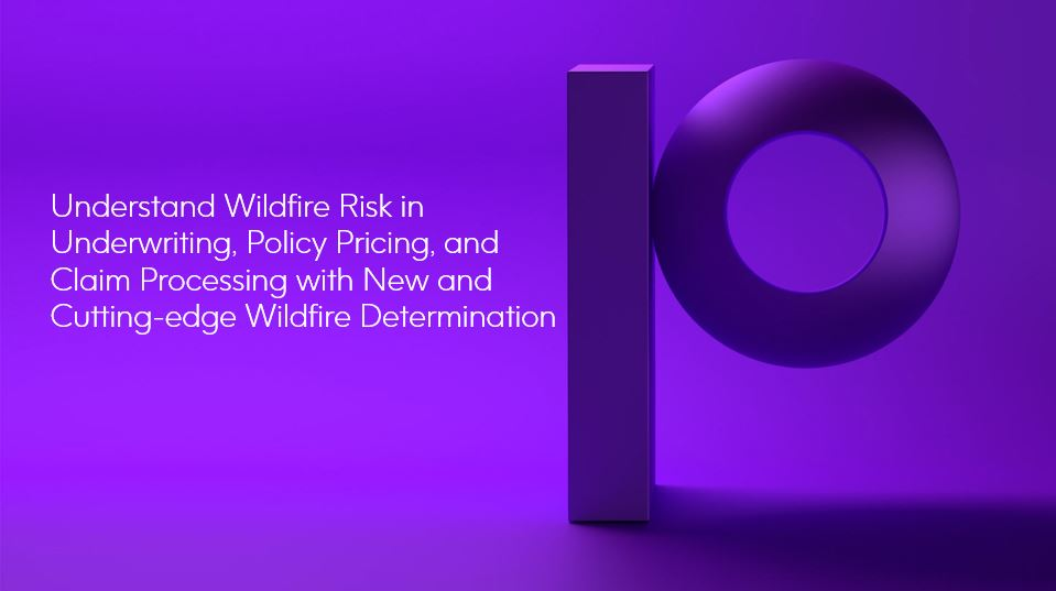 Understand Wildfire Risk in Underwriting, Policy Pricing, and Claim Processing with New and Cutting-edge Wildfire Determination